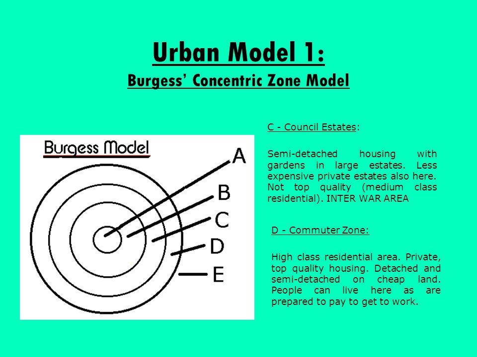 Urban Model 1: Burgess' Concentric Zone Model C - Council Estates: Semi-detached housing with gardens in large estates. Less expensive private estates