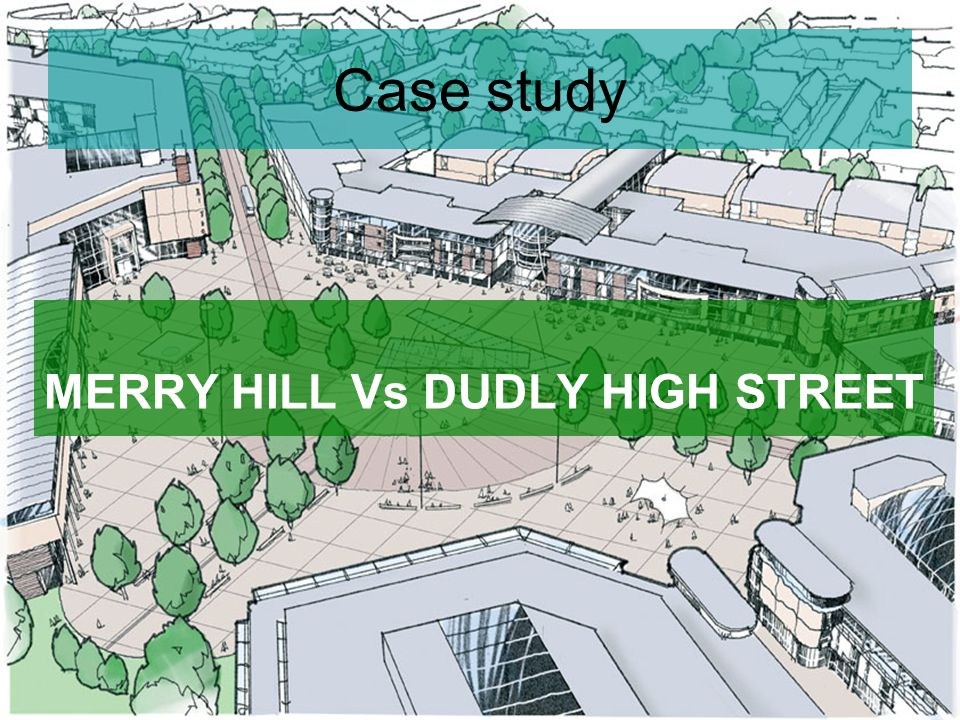 Case study MERRY HILL Vs DUDLY HIGH STREET