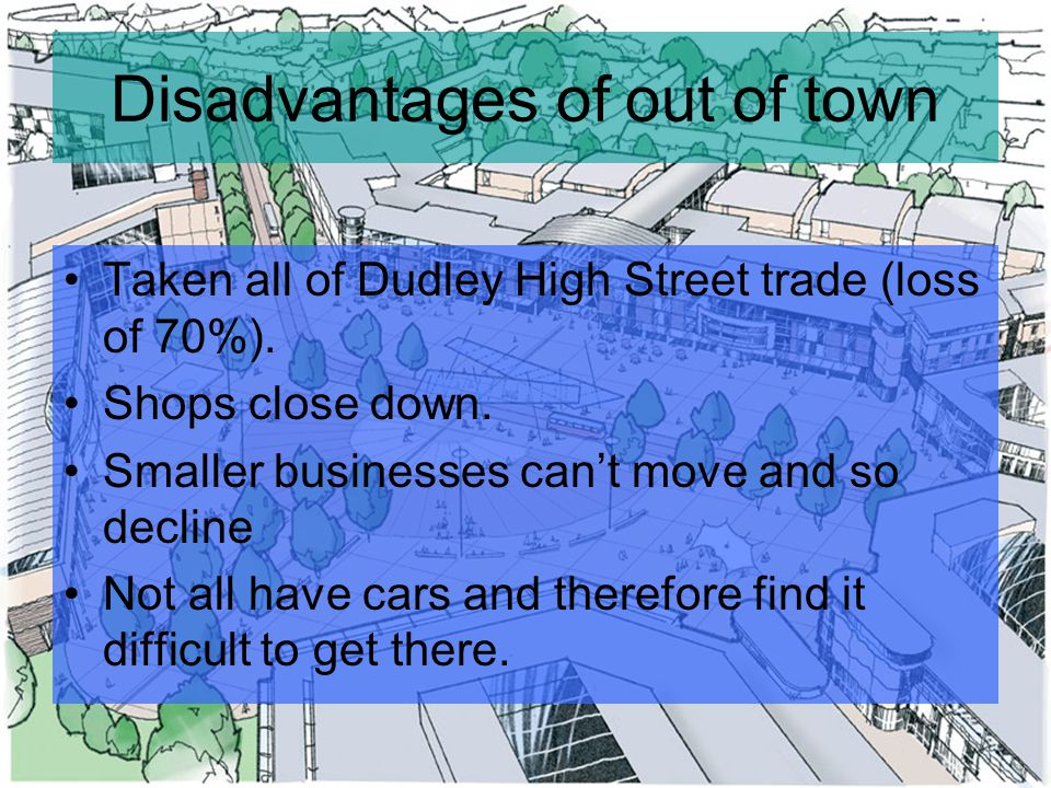 Disadvantages of out of town Taken all of Dudley High Street trade (loss of 70%).
