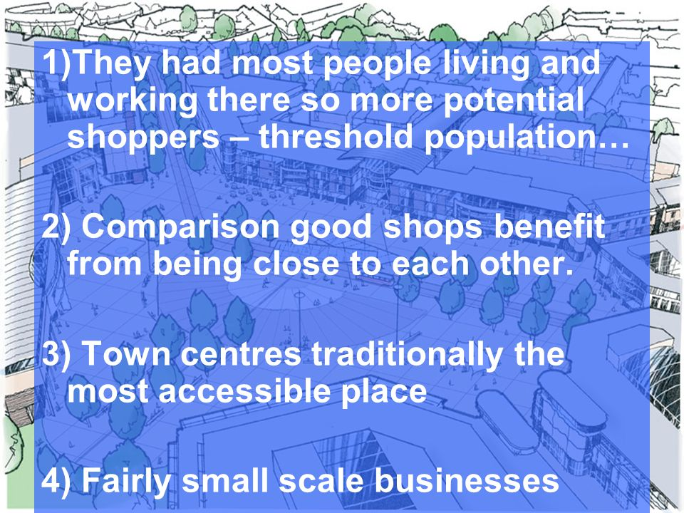 1)They had most people living and working there so more potential shoppers – threshold population… 2) Comparison good shops benefit from being close to each other.