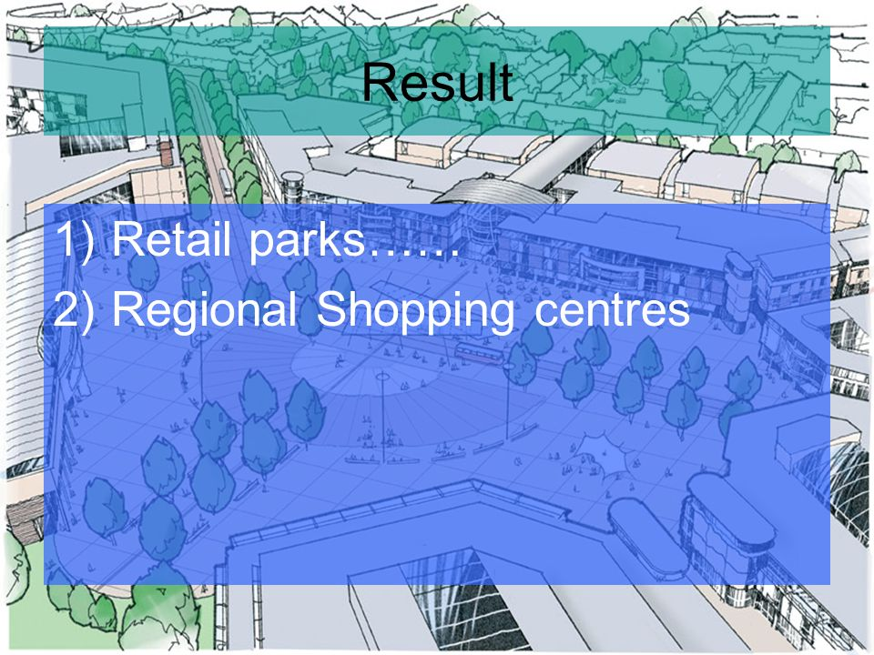 Result 1)Retail parks…… 2)Regional Shopping centres