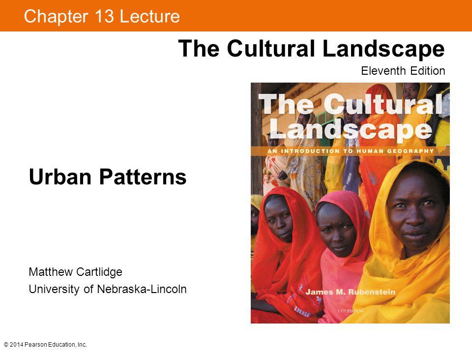 © 2014 Pearson Education, Inc. Chapter 13 Lecture Urban Patterns The Cultural Landscape Eleventh Edition Matthew Cartlidge University of Nebraska-Linc