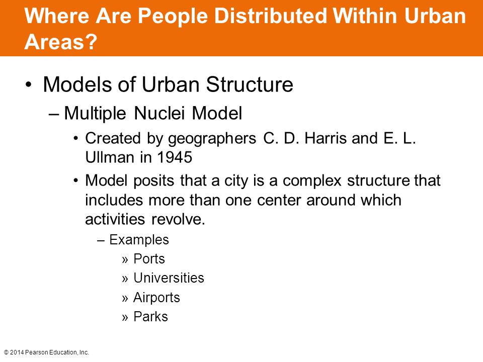 © 2014 Pearson Education, Inc. Where Are People Distributed Within Urban Areas? Models of Urban Structure –Multiple Nuclei Model Created by geographer