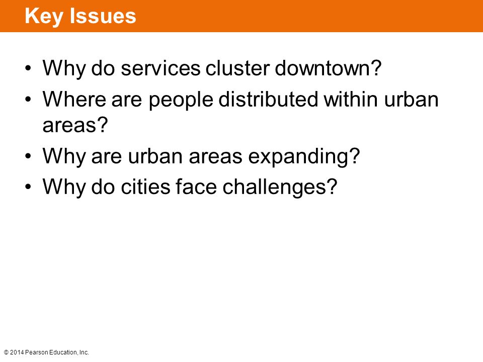 © 2014 Pearson Education, Inc. Key Issues Why do services cluster downtown? Where are people distributed within urban areas? Why are urban areas expan