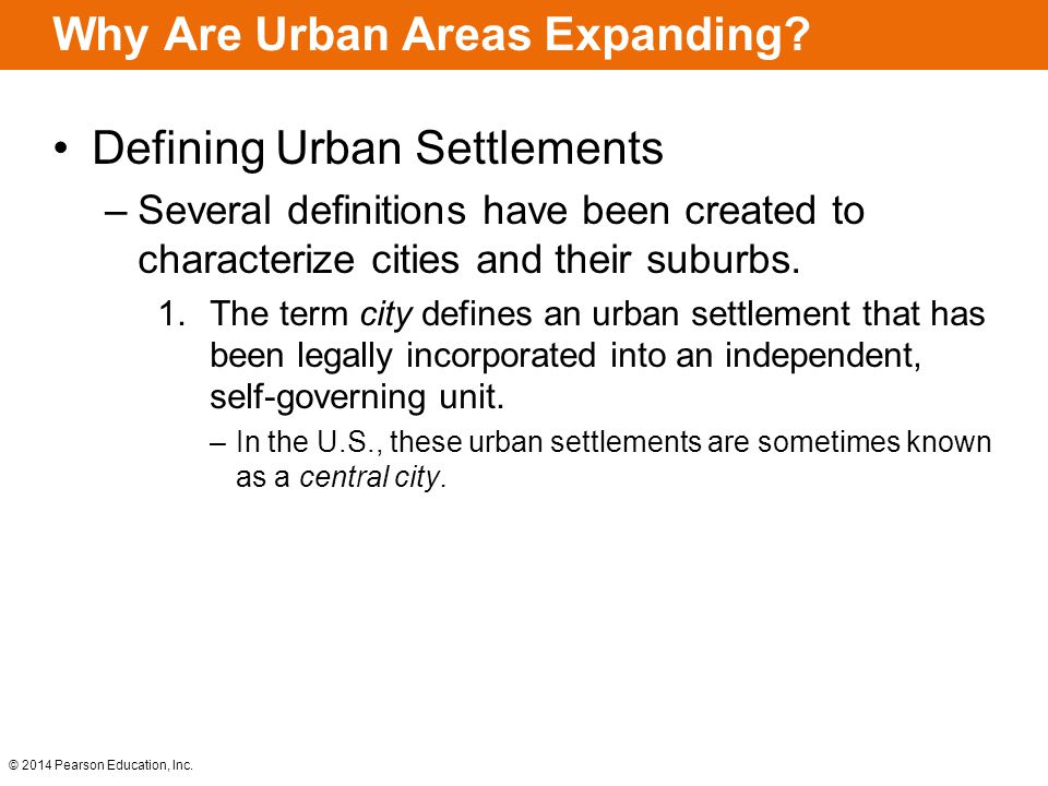 © 2014 Pearson Education, Inc. Why Are Urban Areas Expanding? Defining Urban Settlements –Several definitions have been created to characterize cities