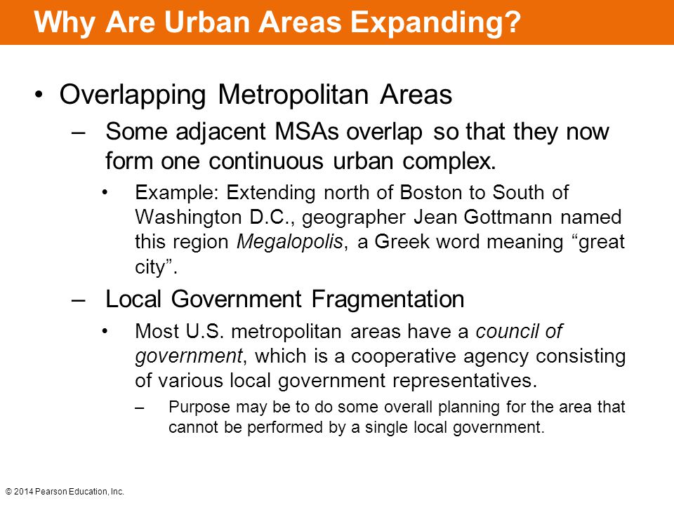 © 2014 Pearson Education, Inc. Why Are Urban Areas Expanding? Overlapping Metropolitan Areas –Some adjacent MSAs overlap so that they now form one con