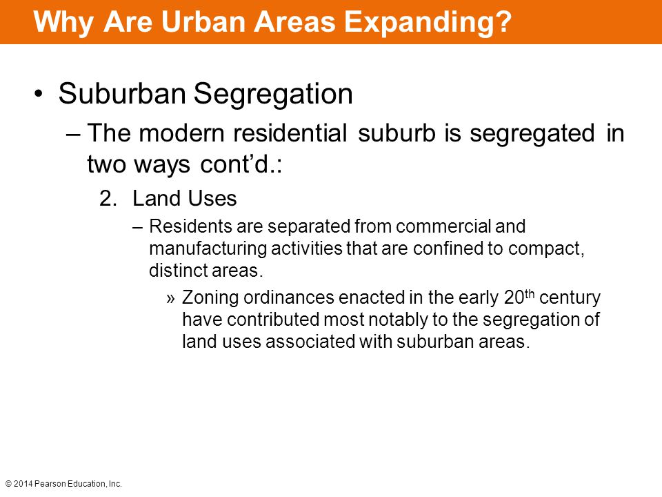 © 2014 Pearson Education, Inc. Why Are Urban Areas Expanding? Suburban Segregation –The modern residential suburb is segregated in two ways cont'd.: 2