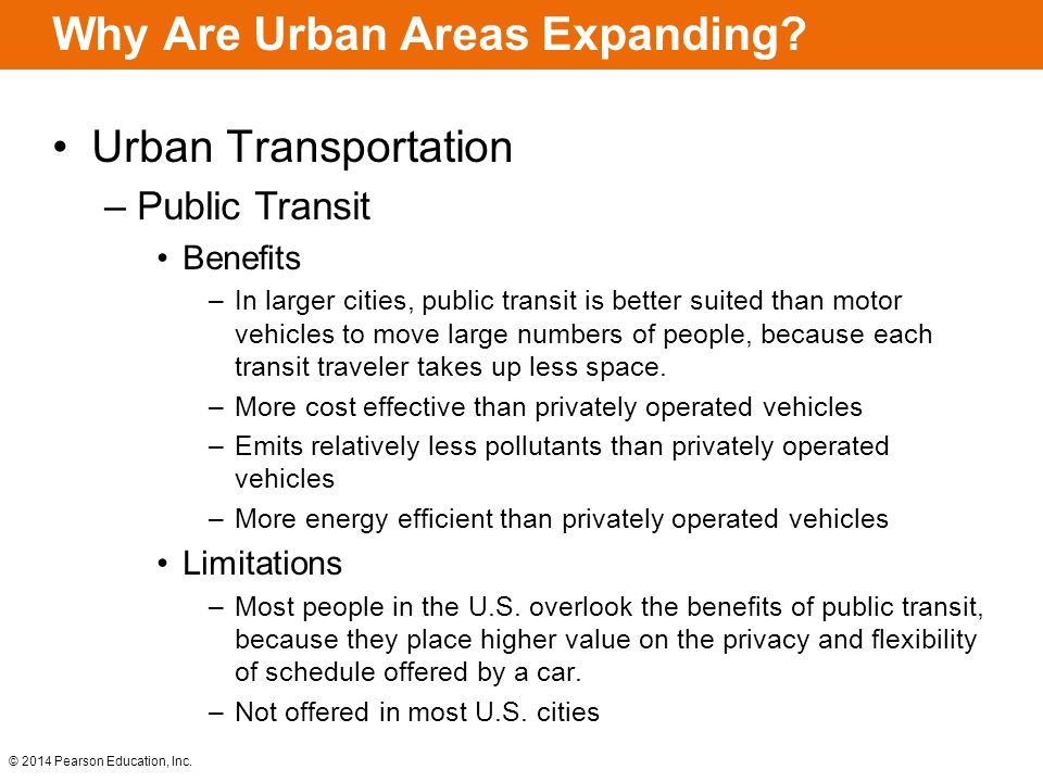 © 2014 Pearson Education, Inc. Why Are Urban Areas Expanding? Urban Transportation –Public Transit Benefits –In larger cities, public transit is bette