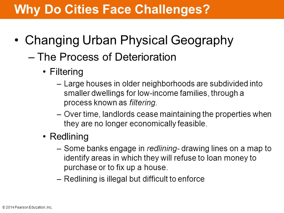 © 2014 Pearson Education, Inc. Why Do Cities Face Challenges? Changing Urban Physical Geography –The Process of Deterioration Filtering –Large houses