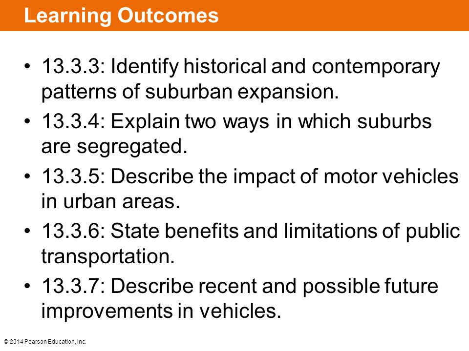 © 2014 Pearson Education, Inc. Learning Outcomes 13.3.3: Identify historical and contemporary patterns of suburban expansion. 13.3.4: Explain two ways