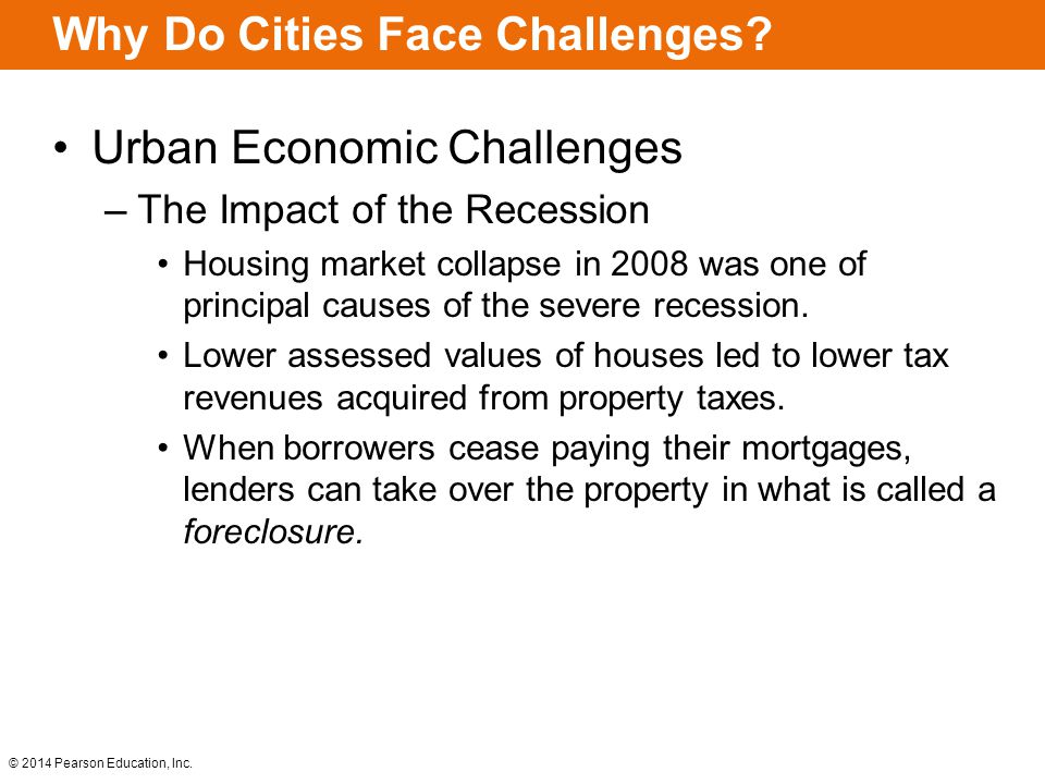 © 2014 Pearson Education, Inc. Why Do Cities Face Challenges? Urban Economic Challenges –The Impact of the Recession Housing market collapse in 2008 w