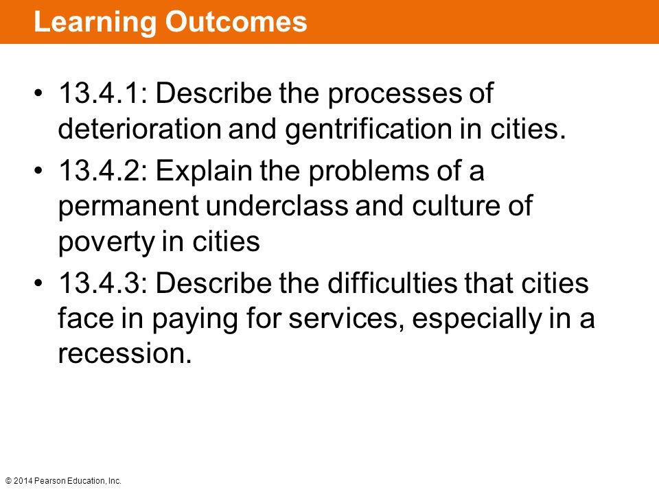 © 2014 Pearson Education, Inc. Learning Outcomes 13.4.1: Describe the processes of deterioration and gentrification in cities. 13.4.2: Explain the pro
