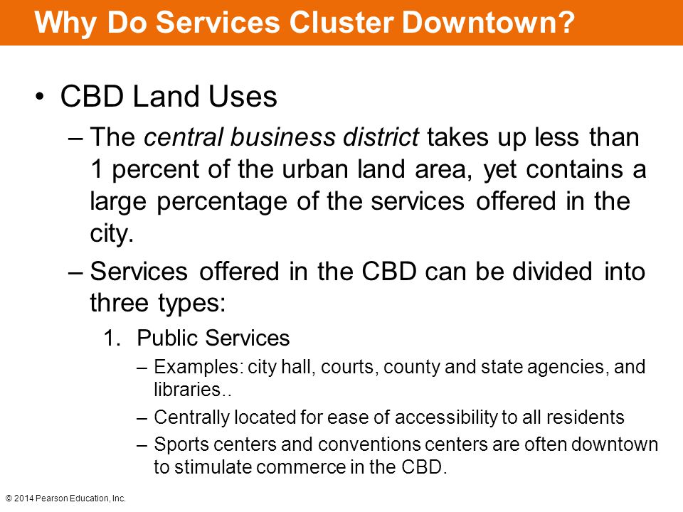 © 2014 Pearson Education, Inc. Why Do Services Cluster Downtown? CBD Land Uses –The central business district takes up less than 1 percent of the urba