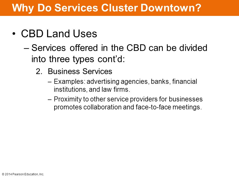 © 2014 Pearson Education, Inc. Why Do Services Cluster Downtown? CBD Land Uses –Services offered in the CBD can be divided into three types cont'd: 2.
