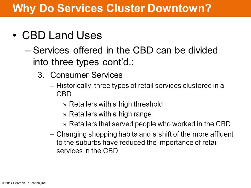 © 2014 Pearson Education, Inc. Why Do Services Cluster Downtown? CBD Land Uses –Services offered in the CBD can be divided into three types cont'd.: 3