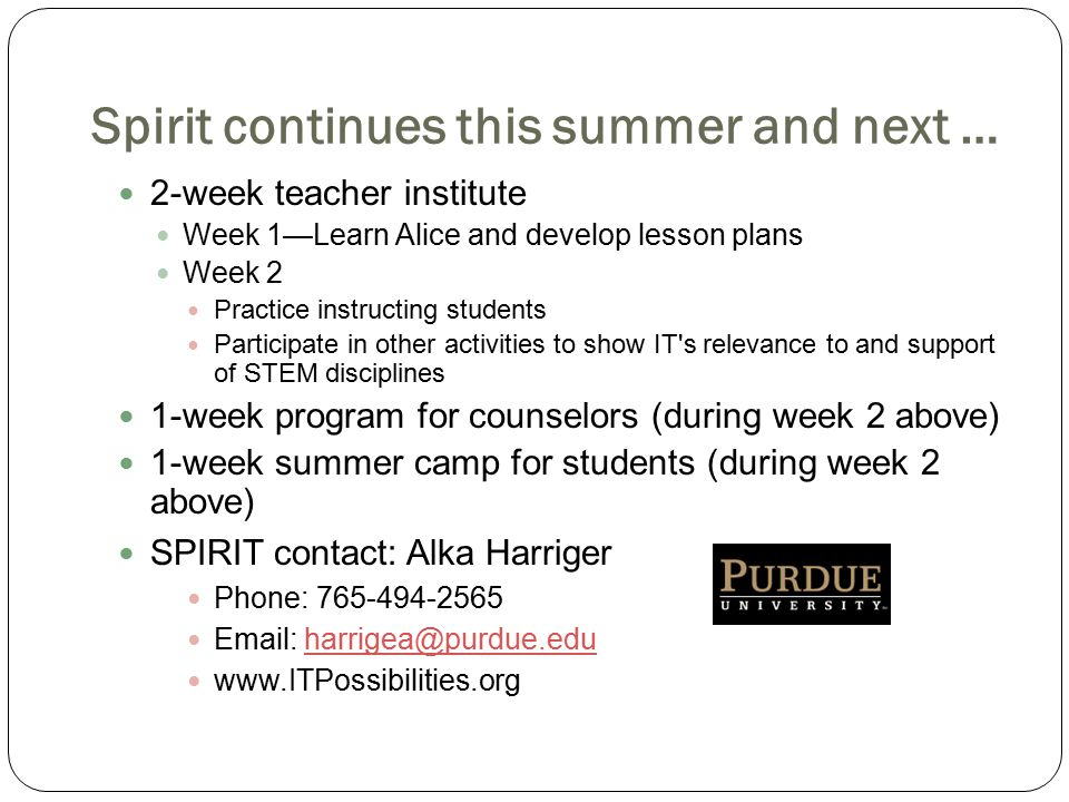 Spirit continues this summer and next … 2-week teacher institute Week 1—Learn Alice and develop lesson plans Week 2 Practice instructing students Participate in other activities to show IT s relevance to and support of STEM disciplines 1-week program for counselors (during week 2 above) 1-week summer camp for students (during week 2 above) SPIRIT contact: Alka Harriger Phone: 765-494-2565 Email: harrigea@purdue.eduharrigea@purdue.edu www.ITPossibilities.org