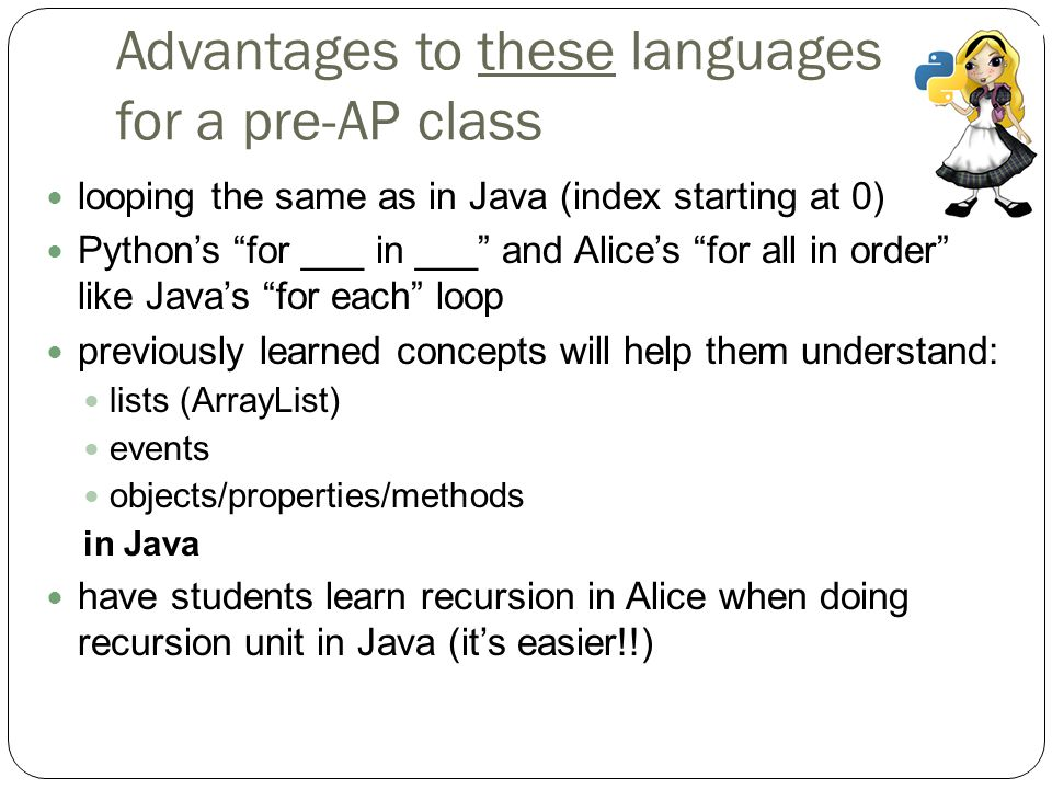 Advantages to these languages for a pre-AP class looping the same as in Java (index starting at 0) Python's for ___ in ___ and Alice's for all in order like Java's for each loop previously learned concepts will help them understand: lists (ArrayList) events objects/properties/methods in Java have students learn recursion in Alice when doing recursion unit in Java (it's easier!!)