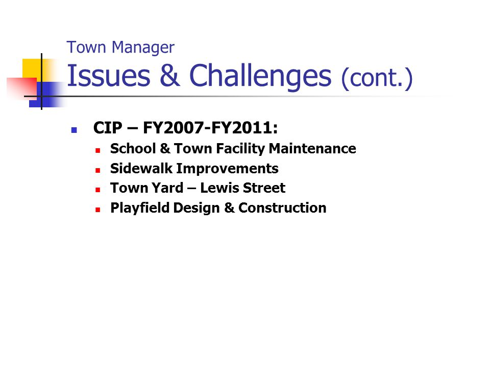 Town Manager Issues & Challenges (cont.) CIP – FY2007-FY2011: School & Town Facility Maintenance Sidewalk Improvements Town Yard – Lewis Street Playfield Design & Construction