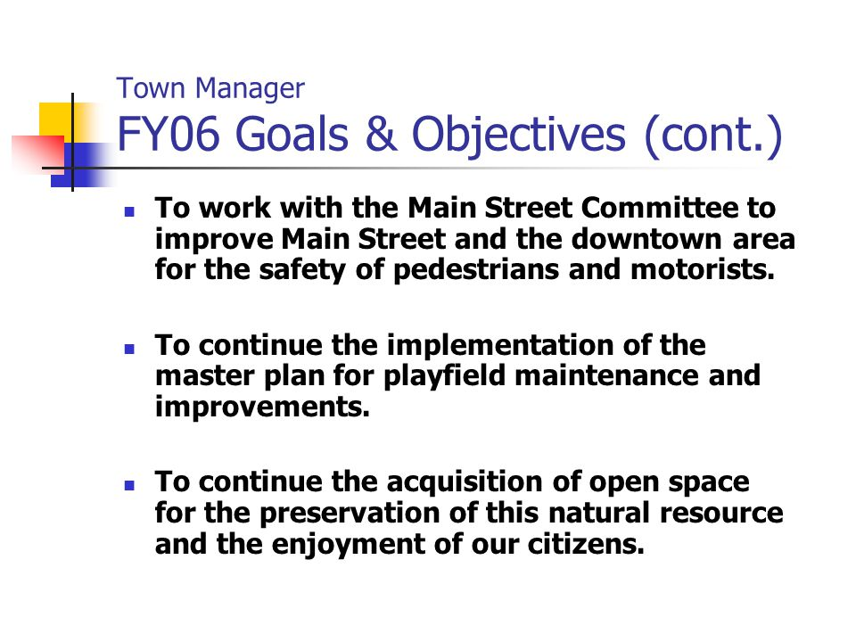 Town Manager FY06 Goals & Objectives (cont.) To work with the Main Street Committee to improve Main Street and the downtown area for the safety of ped