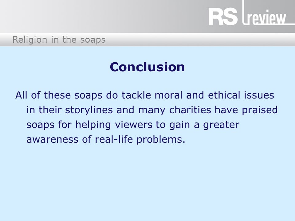 Religion in the soaps Conclusion All of these soaps do tackle moral and ethical issues in their storylines and many charities have praised soaps for helping viewers to gain a greater awareness of real-life problems.
