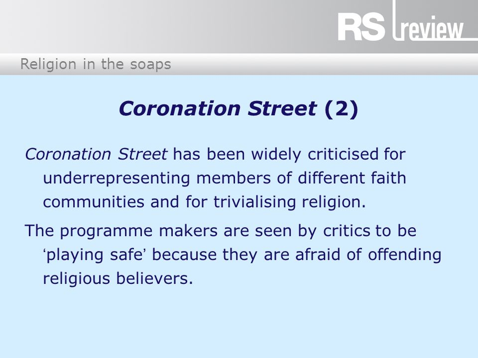 Religion in the soaps Coronation Street (3) Religious weddings and funerals are portrayed, but the show tends to concentrate on moral dilemmas rather than religious ones.