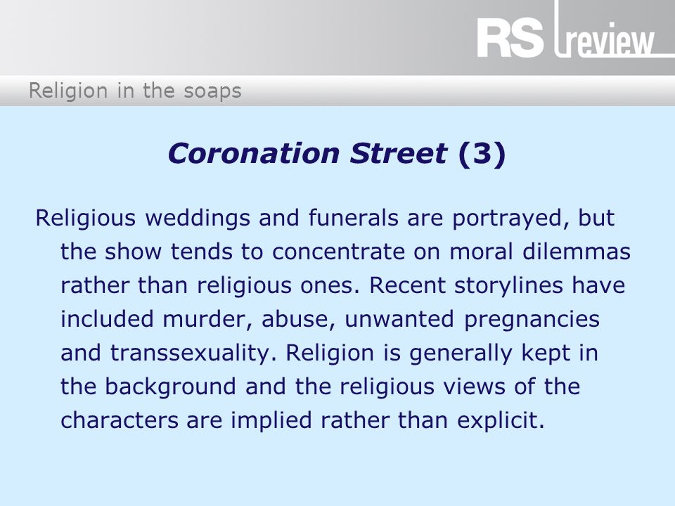 Religion in the soaps Coronation Street (4) There was a significant backlash against a religious wedding episode in 2009, where ITV received a large number of complaints because, while filming the traditional wedding of Tyrone and Molly, the makers hid the Christian cross in the church behind some flowers.