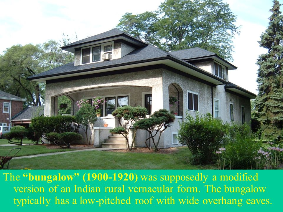 """The """"bungalow"""" (1900-1920) was supposedly a modified version of an Indian rural vernacular form. The bungalow typically has a low-pitched roof with wi"""