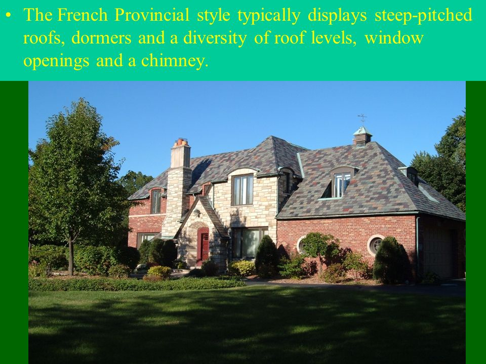 The French Provincial style typically displays steep-pitched roofs, dormers and a diversity of roof levels, window openings and a chimney.