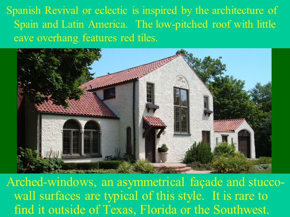 Arched-windows, an asymmetrical façade and stucco- wall surfaces are typical of this style. It is rare to find it outside of Texas, Florida or the Sou