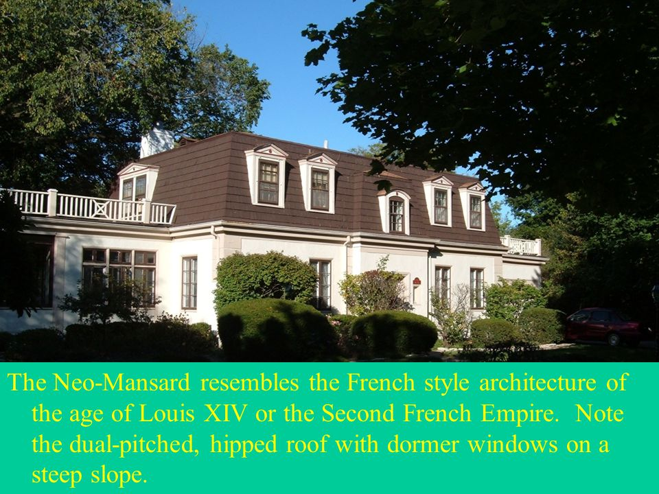 The Neo-Mansard resembles the French style architecture of the age of Louis XIV or the Second French Empire. Note the dual-pitched, hipped roof with d