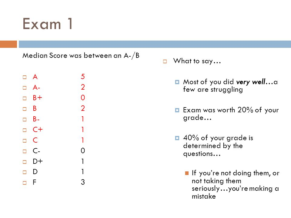 Exam 1 Median Score was between an A-/B  A5  A-2  B+0  B2  B-1  C+1  C1  C-0  D+1  D1  F3  What to say…  Most of you did very well…a few are struggling  Exam was worth 20% of your grade…  40% of your grade is determined by the questions… If you're not doing them, or not taking them seriously…you're making a mistake