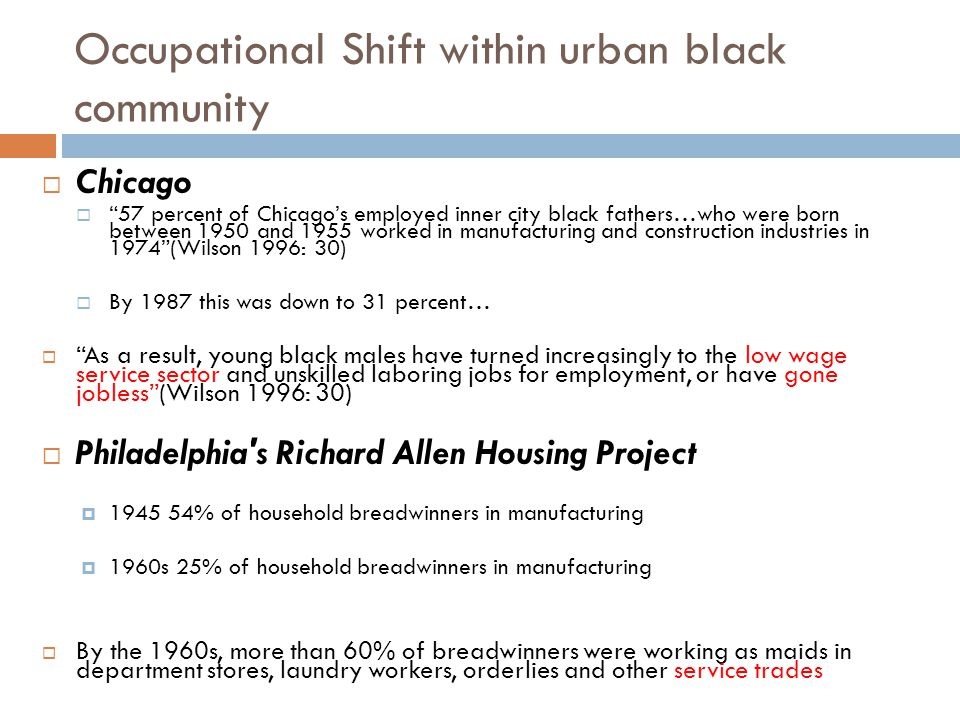 Occupational Shift within urban black community  Chicago  57 percent of Chicago's employed inner city black fathers…who were born between 1950 and 1955 worked in manufacturing and construction industries in 1974 (Wilson 1996: 30)  By 1987 this was down to 31 percent…  As a result, young black males have turned increasingly to the low wage service sector and unskilled laboring jobs for employment, or have gone jobless (Wilson 1996: 30)  Philadelphia s Richard Allen Housing Project  1945 54% of household breadwinners in manufacturing  1960s 25% of household breadwinners in manufacturing  By the 1960s, more than 60% of breadwinners were working as maids in department stores, laundry workers, orderlies and other service trades