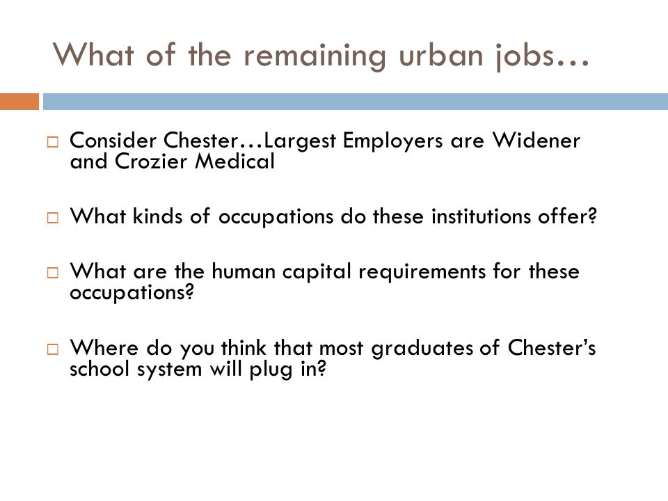 What of the remaining urban jobs…  Consider Chester…Largest Employers are Widener and Crozier Medical  What kinds of occupations do these institutions offer.