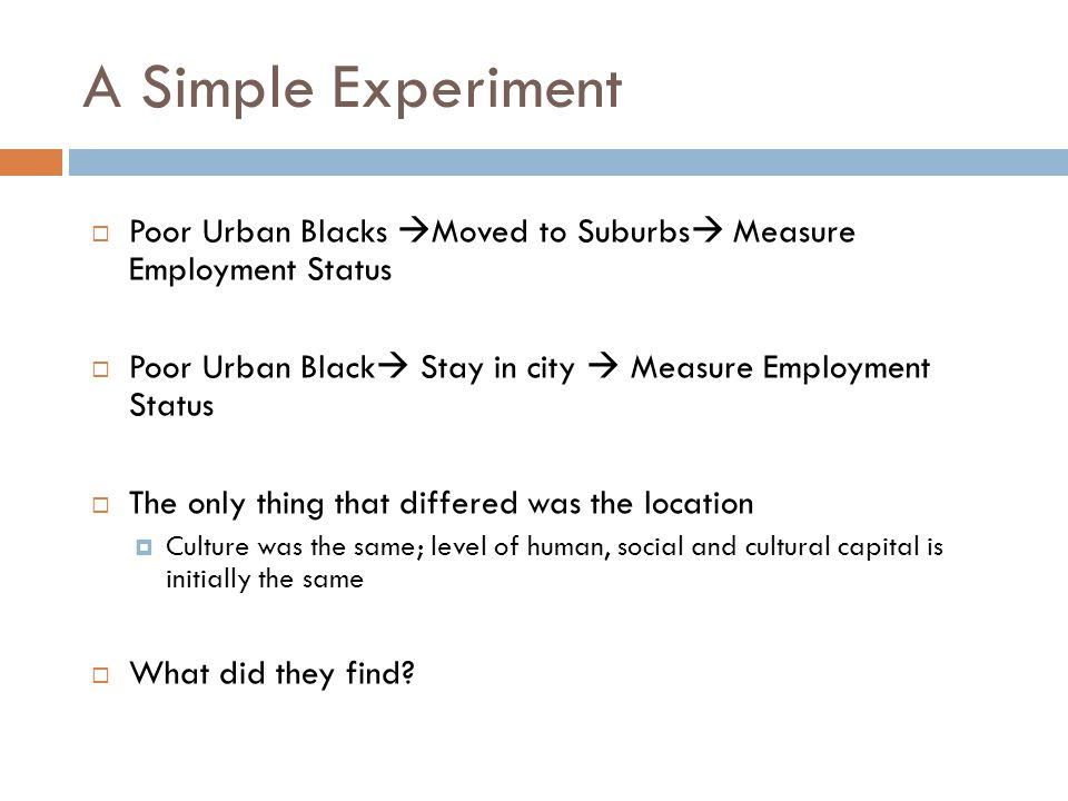 A Simple Experiment  Poor Urban Blacks  Moved to Suburbs  Measure Employment Status  Poor Urban Black  Stay in city  Measure Employment Status  The only thing that differed was the location  Culture was the same; level of human, social and cultural capital is initially the same  What did they find