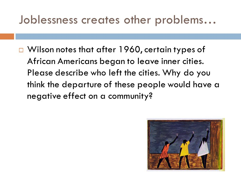 Joblessness creates other problems…  Wilson notes that after 1960, certain types of African Americans began to leave inner cities.
