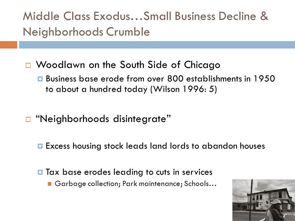 Middle Class Exodus…Small Business Decline & Neighborhoods Crumble  Woodlawn on the South Side of Chicago  Business base erode from over 800 establishments in 1950 to about a hundred today (Wilson 1996: 5)  Neighborhoods disintegrate  Excess housing stock leads land lords to abandon houses  Tax base erodes leading to cuts in services Garbage collection; Park maintenance; Schools…
