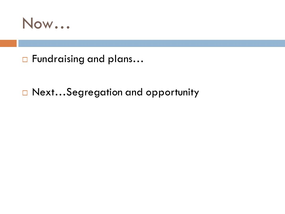 Now…  Fundraising and plans…  Next…Segregation and opportunity
