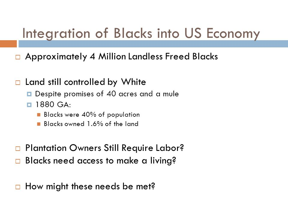 Integration of Blacks into US Economy  Approximately 4 Million Landless Freed Blacks  Land still controlled by White  Despite promises of 40 acres and a mule  1880 GA: Blacks were 40% of population Blacks owned 1.6% of the land  Plantation Owners Still Require Labor.
