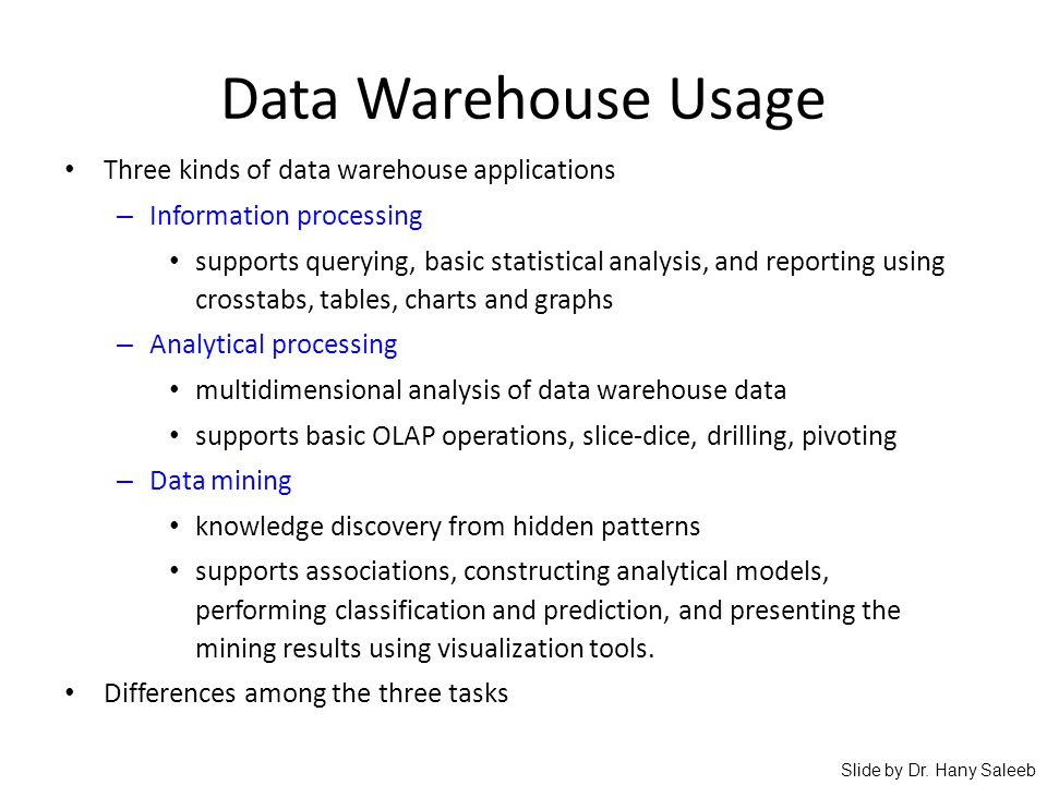 Data Warehouse Usage Three kinds of data warehouse applications – Information processing supports querying, basic statistical analysis, and reporting
