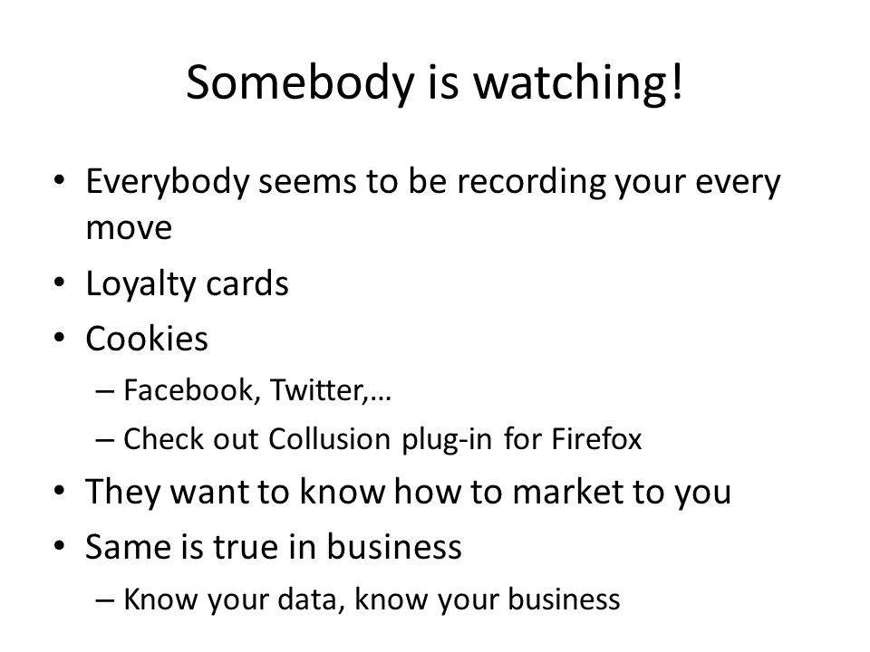 Somebody is watching! Everybody seems to be recording your every move Loyalty cards Cookies – Facebook, Twitter,… – Check out Collusion plug-in for Fi