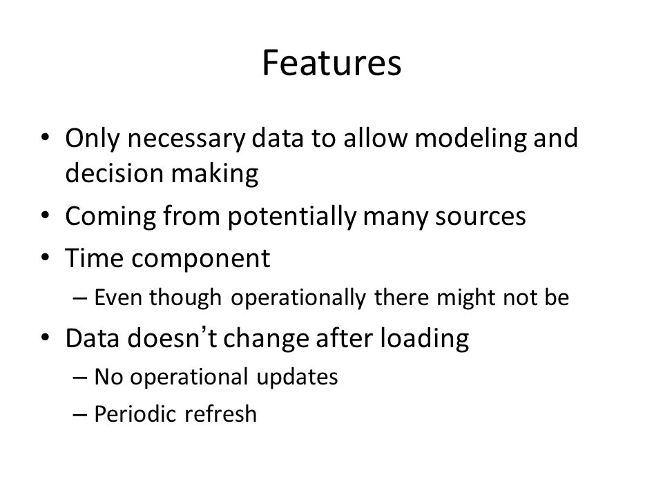 Features Only necessary data to allow modeling and decision making Coming from potentially many sources Time component – Even though operationally there might not be Data doesn't change after loading – No operational updates – Periodic refresh