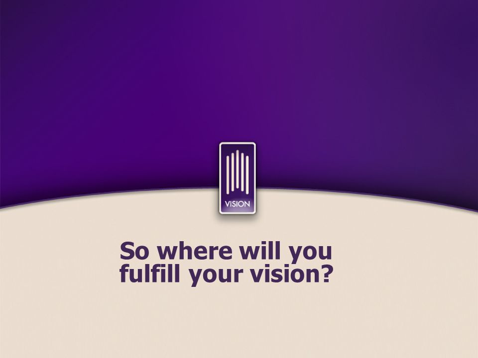 So where will you fulfill your vision