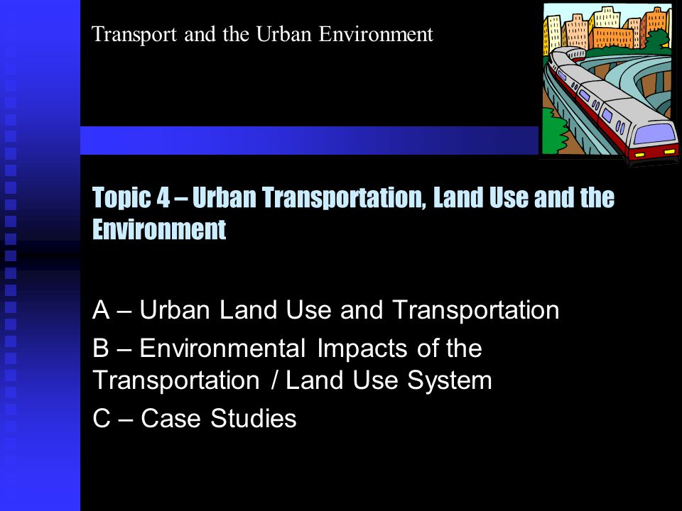 Transport and the Urban Environment Topic 4 – Urban Transportation, Land Use and the Environment A – Urban Land Use and Transportation B – Environmental Impacts of the Transportation / Land Use System C – Case Studies