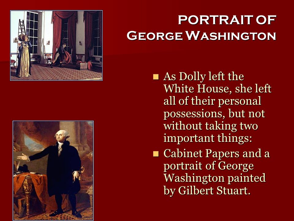 PORTRAIT OF George Washington As Dolly left the White House, she left all of their personal possessions, but not without taking two important things: As Dolly left the White House, she left all of their personal possessions, but not without taking two important things: Cabinet Papers and a portrait of George Washington painted by Gilbert Stuart.