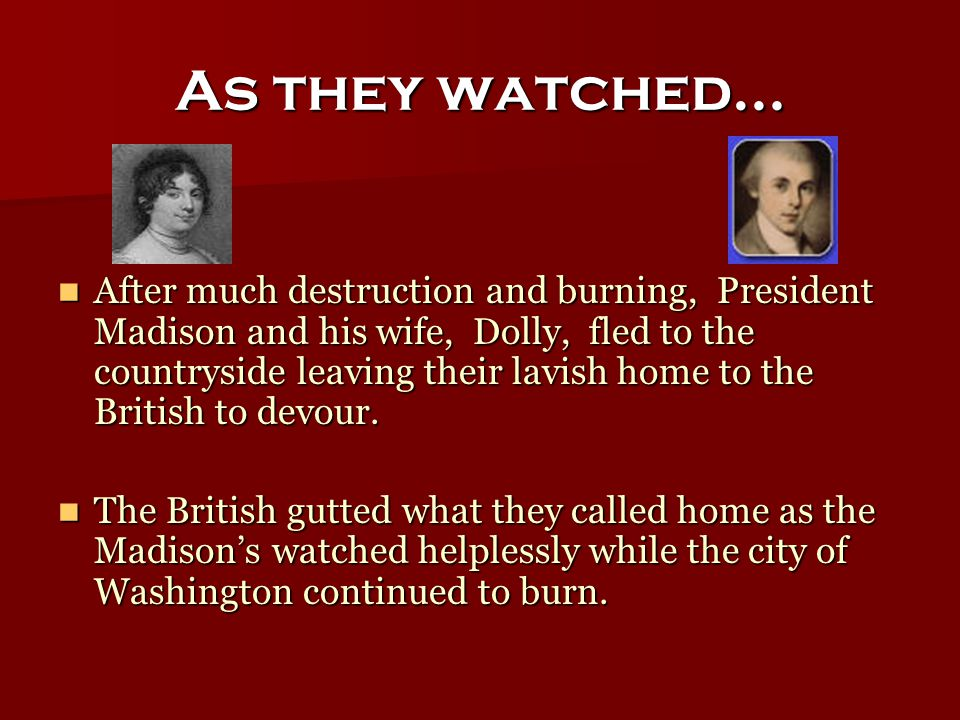 As they watched… After much destruction and burning, President Madison and his wife, Dolly, fled to the countryside leaving their lavish home to the British to devour.