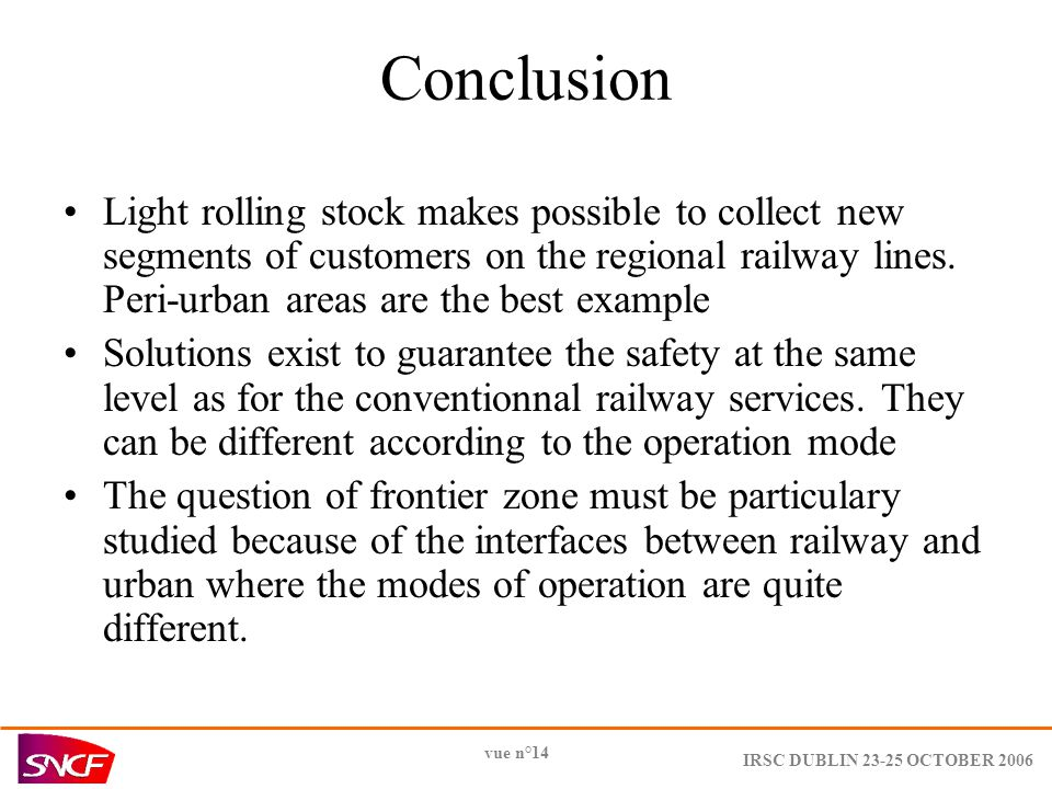 IRSC DUBLIN 23-25 OCTOBER 2006 vue n°14 Conclusion Light rolling stock makes possible to collect new segments of customers on the regional railway lines.