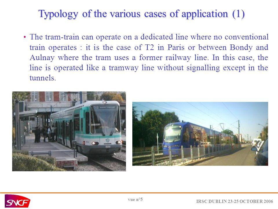 IRSC DUBLIN 23-25 OCTOBER 2006 vue n°5 Typology of the various cases of application (1) The tram-train can operate on a dedicated line where no conventional train operates : it is the case of T2 in Paris or between Bondy and Aulnay where the tram uses a former railway line.