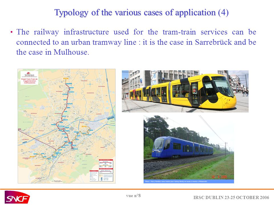 IRSC DUBLIN 23-25 OCTOBER 2006 vue n°8 Typology of the various cases of application Typology of the various cases of application (4) The railway infrastructure used for the tram-train services can be connected to an urban tramway line : it is the case in Sarrebrück and be the case in Mulhouse.