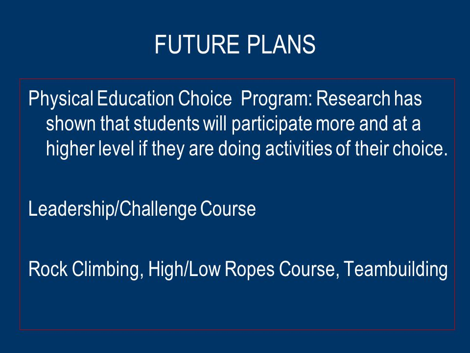 FUTURE PLANS Physical Education Choice Program: Research has shown that students will participate more and at a higher level if they are doing activities of their choice.