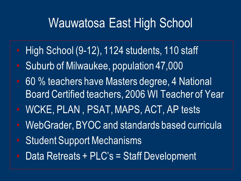 Wauwatosa East High School High School (9-12), 1124 students, 110 staff Suburb of Milwaukee, population 47,000 60 % teachers have Masters degree, 4 National Board Certified teachers, 2006 WI Teacher of Year WCKE, PLAN, PSAT, MAPS, ACT, AP tests WebGrader, BYOC and standards based curricula Student Support Mechanisms Data Retreats + PLC's = Staff Development